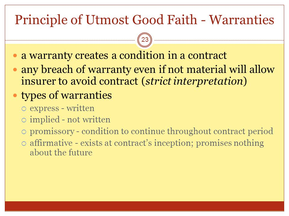 Principle of Utmost Good Faith - Warranties 23 a warranty creates a condition in a contract any breach of warranty even if not material will allow insurer to avoid contract (strict interpretation) types of warranties express - written implied - not written promissory - condition to continue throughout contract period affirmative - exists at contracts inception; promises nothing about the future