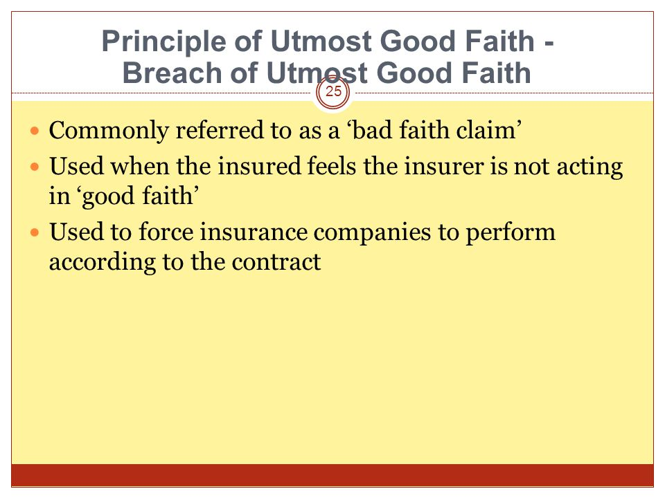 25 Commonly referred to as a bad faith claim Used when the insured feels the insurer is not acting in good faith Used to force insurance companies to perform according to the contract Principle of Utmost Good Faith - Breach of Utmost Good Faith