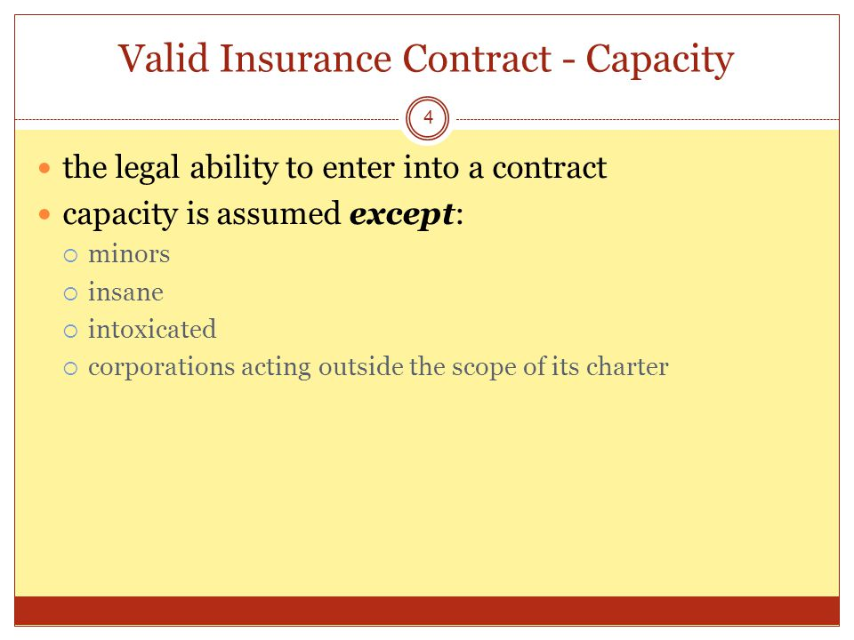 Valid Insurance Contract - Capacity 4 the legal ability to enter into a contract capacity is assumed except: minors insane intoxicated corporations acting outside the scope of its charter