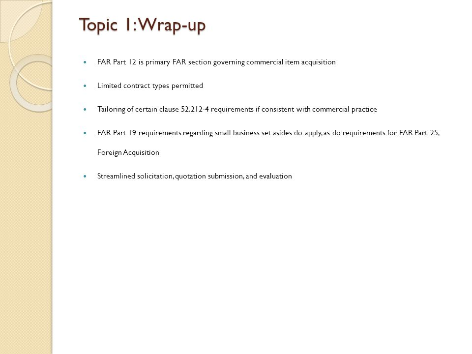 Topic 1: Wrap-up FAR Part 12 is primary FAR section governing commercial item acquisition Limited contract types permitted Tailoring of certain clause 52.212-4 requirements if consistent with commercial practice FAR Part 19 requirements regarding small business set asides do apply, as do requirements for FAR Part 25, Foreign Acquisition Streamlined solicitation, quotation submission, and evaluation