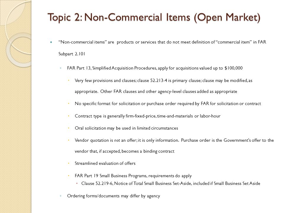 Topic 2: Non-Commercial Items (Open Market) Non-commercial items are products or services that do not meet definition of commercial item in FAR Subpart 2.101 FAR Part 13, Simplified Acquisition Procedures, apply for acquisitions valued up to $100,000 Very few provisions and clauses; clause 52.213-4 is primary clause; clause may be modified, as appropriate.