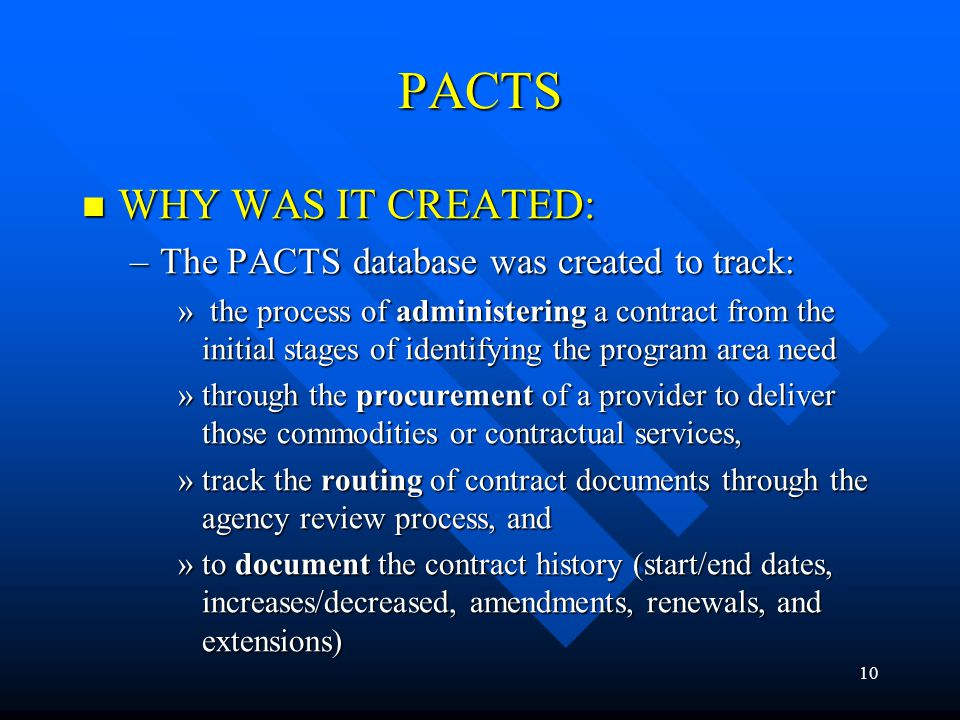 10 PACTS WHY WAS IT CREATED: WHY WAS IT CREATED: –The PACTS database was created to track: » the process of administering a contract from the initial