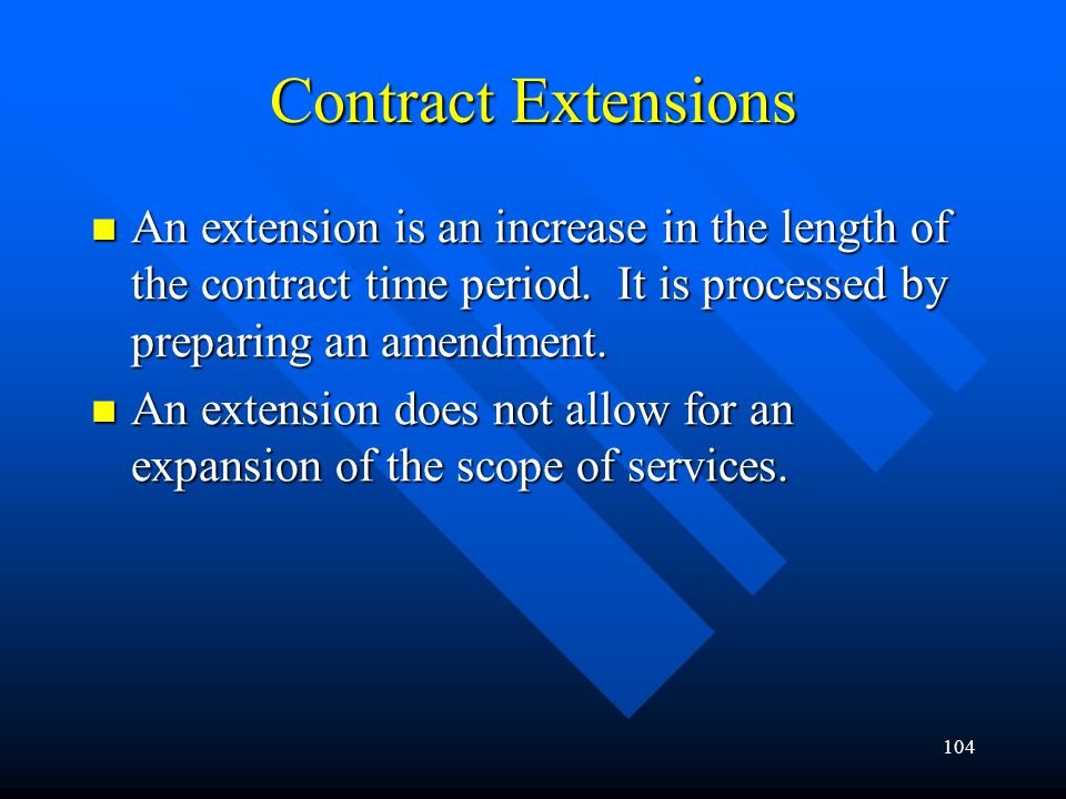 104 Contract Extensions An extension is an increase in the length of the contract time period. It is processed by preparing an amendment. An extension