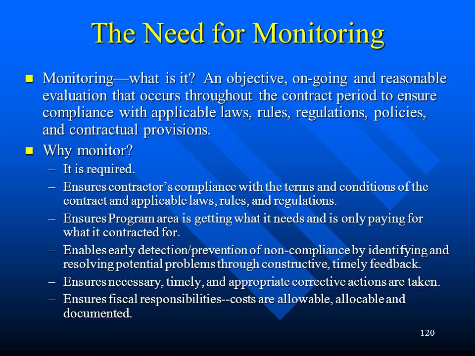 120 The Need for Monitoring Monitoringwhat is it? An objective, on-going and reasonable evaluation that occurs throughout the contract period to ensur