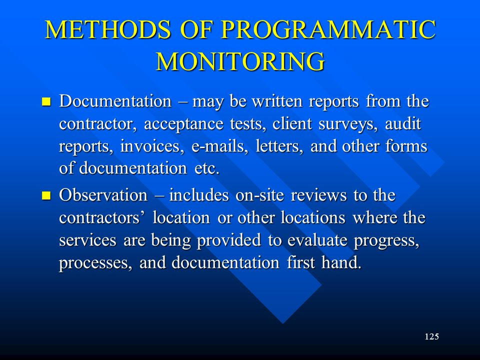 125 METHODS OF PROGRAMMATIC MONITORING Documentation – may be written reports from the contractor, acceptance tests, client surveys, audit reports, in