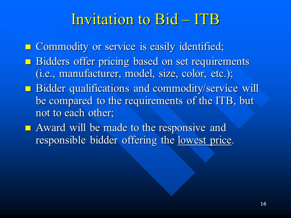 16 Invitation to Bid – ITB Commodity or service is easily identified; Commodity or service is easily identified; Bidders offer pricing based on set re