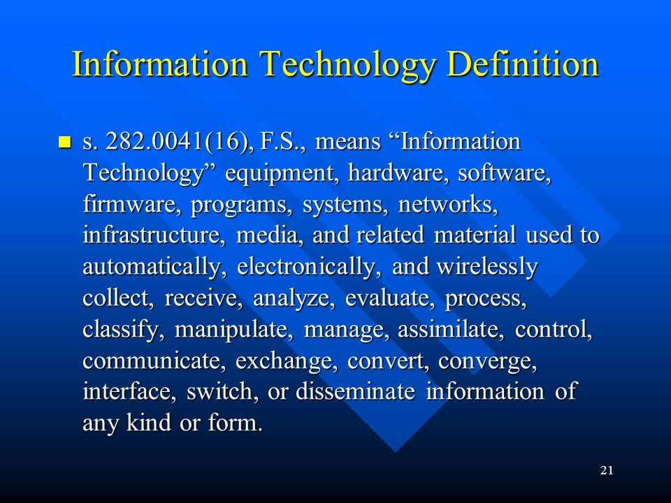 21 Information Technology Definition s. 282.0041(16), F.S., means Information Technology equipment, hardware, software, firmware, programs, systems, n