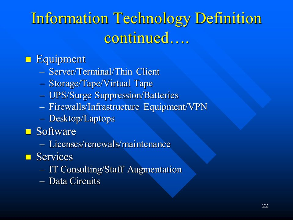 22 Information Technology Definition continued…. Equipment Equipment –Server/Terminal/Thin Client –Storage/Tape/Virtual Tape –UPS/Surge Suppression/Ba