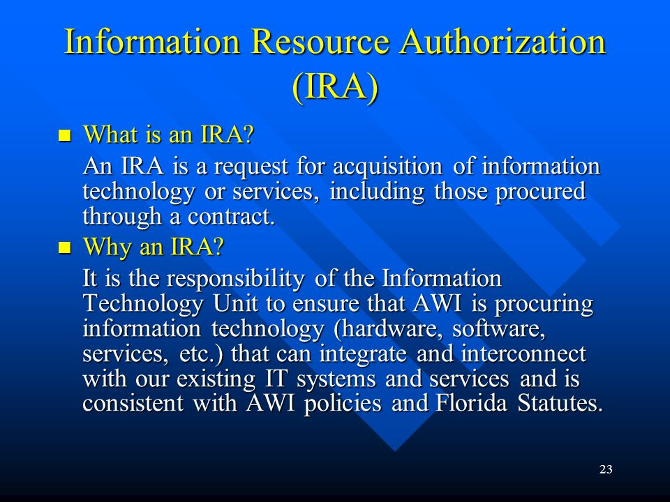 23 Information Resource Authorization (IRA) What is an IRA? What is an IRA? An IRA is a request for acquisition of information technology or services,