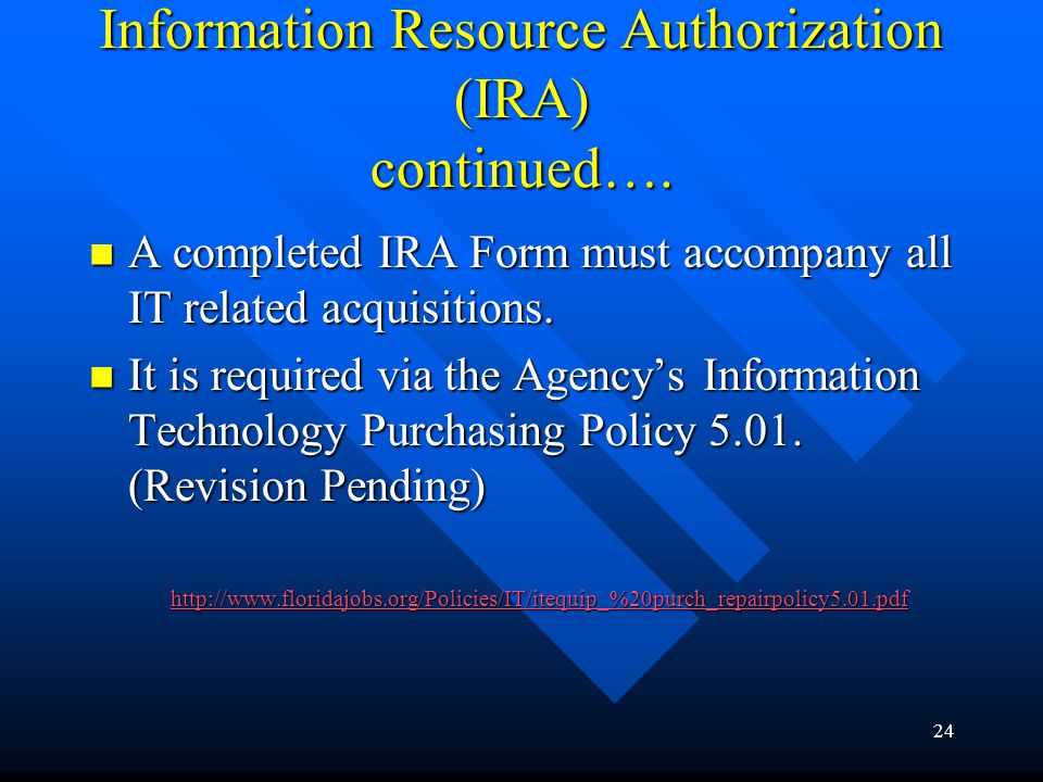 24 Information Resource Authorization (IRA) continued…. A completed IRA Form must accompany all IT related acquisitions. A completed IRA Form must acc