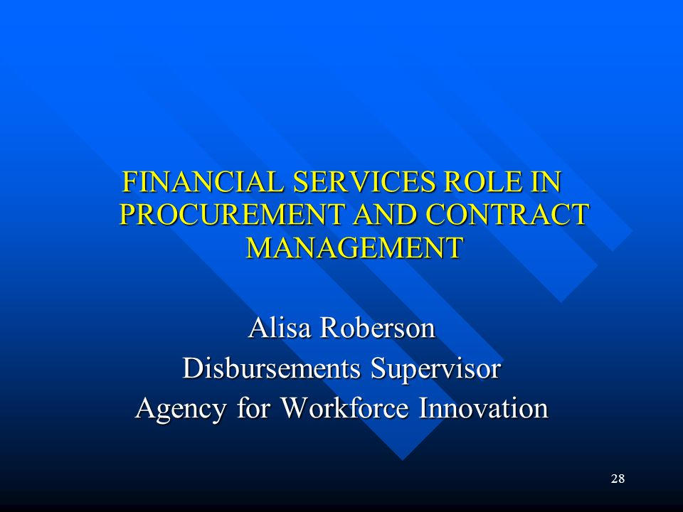 28 FINANCIAL SERVICES ROLE IN PROCUREMENT AND CONTRACT MANAGEMENT Alisa Roberson Disbursements Supervisor Agency for Workforce Innovation