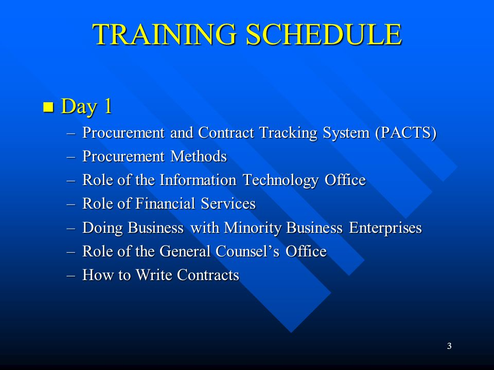 3 TRAINING SCHEDULE Day 1 Day 1 –Procurement and Contract Tracking System (PACTS) –Procurement Methods –Role of the Information Technology Office –Rol