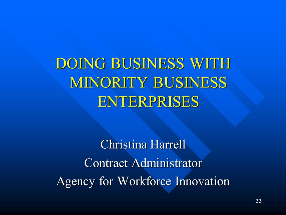 33 DOING BUSINESS WITH MINORITY BUSINESS ENTERPRISES Christina Harrell Contract Administrator Agency for Workforce Innovation
