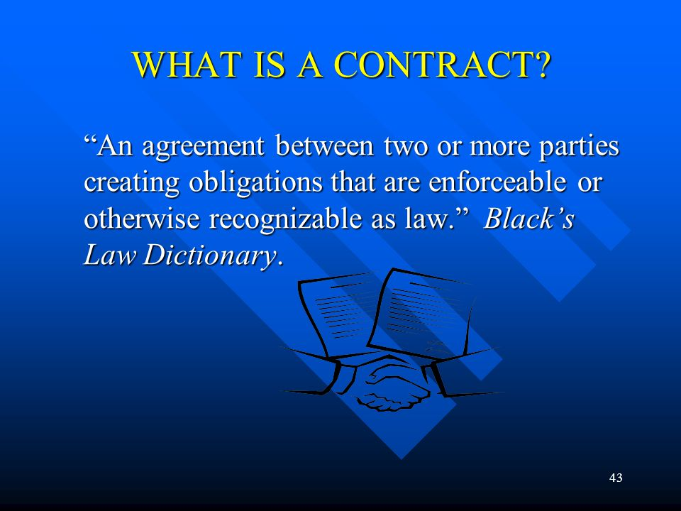 43 WHAT IS A CONTRACT? An agreement between two or more parties creating obligations that are enforceable or otherwise recognizable as law. Blacks Law