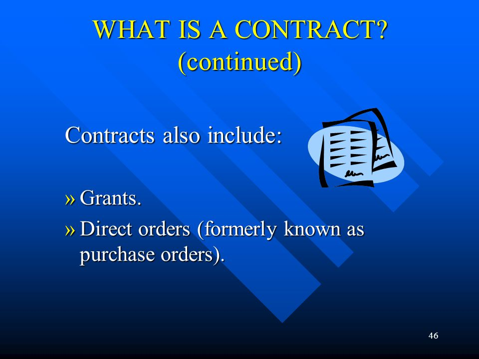 46 WHAT IS A CONTRACT? (continued) Contracts also include: »Grants. »Direct orders (formerly known as purchase orders).