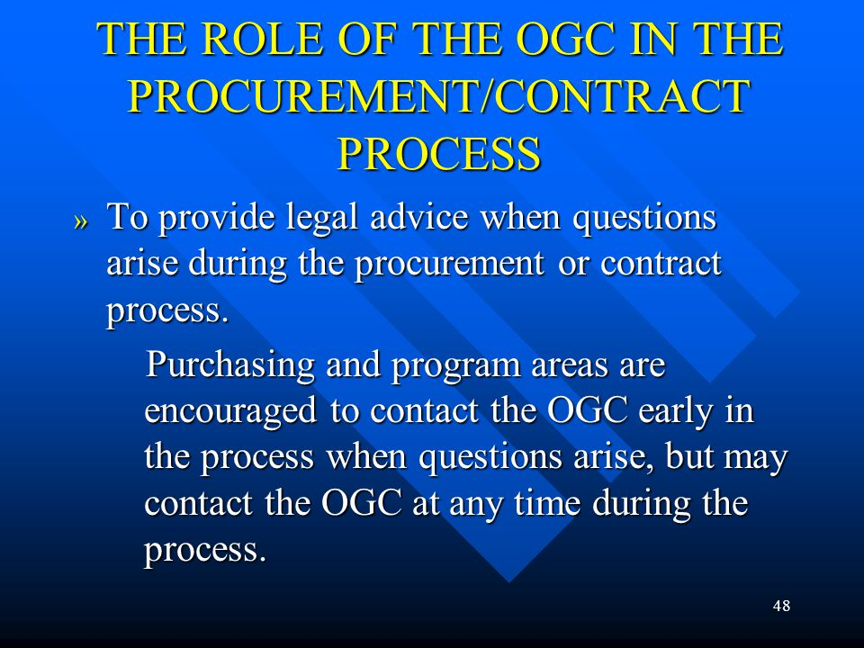 48 THE ROLE OF THE OGC IN THE PROCUREMENT/CONTRACT PROCESS » To provide legal advice when questions arise during the procurement or contract process.