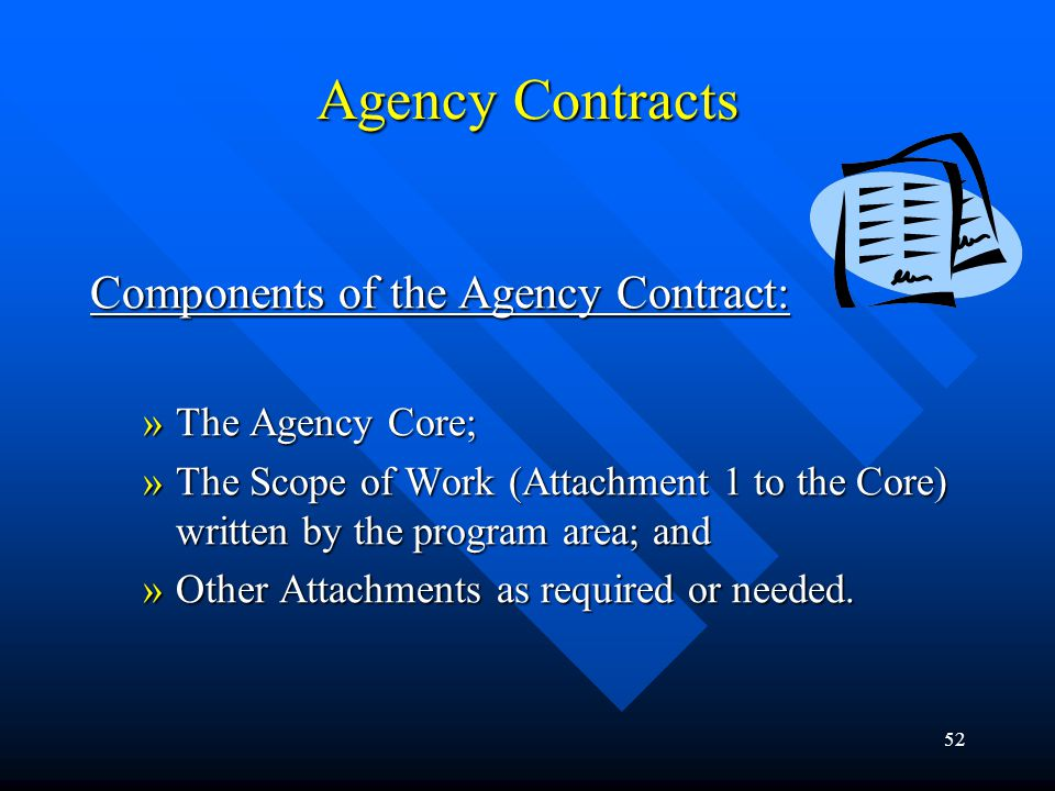 52 Agency Contracts Components of the Agency Contract: »The Agency Core; »The Scope of Work (Attachment 1 to the Core) written by the program area; an