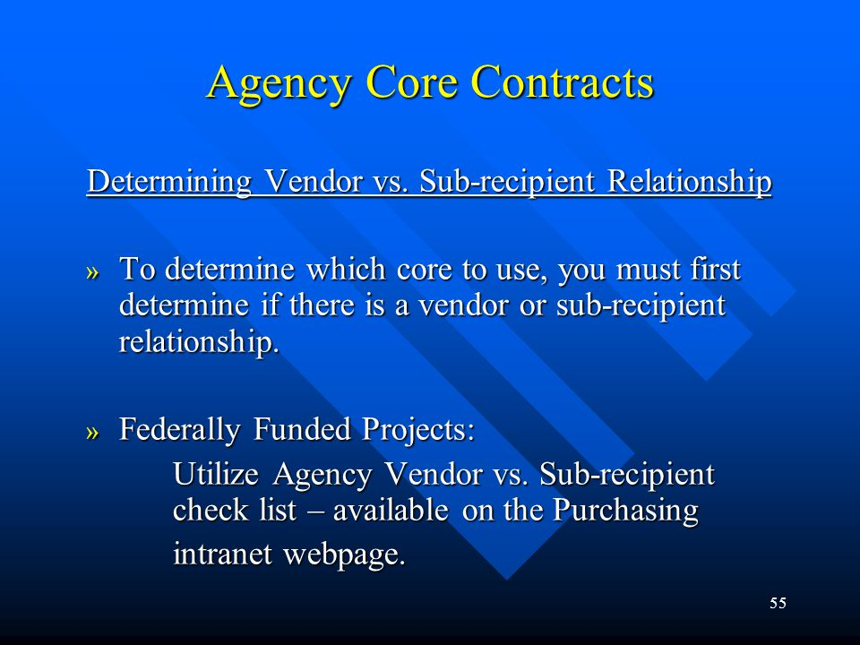 55 Agency Core Contracts Determining Vendor vs. Sub-recipient Relationship » To determine which core to use, you must first determine if there is a ve
