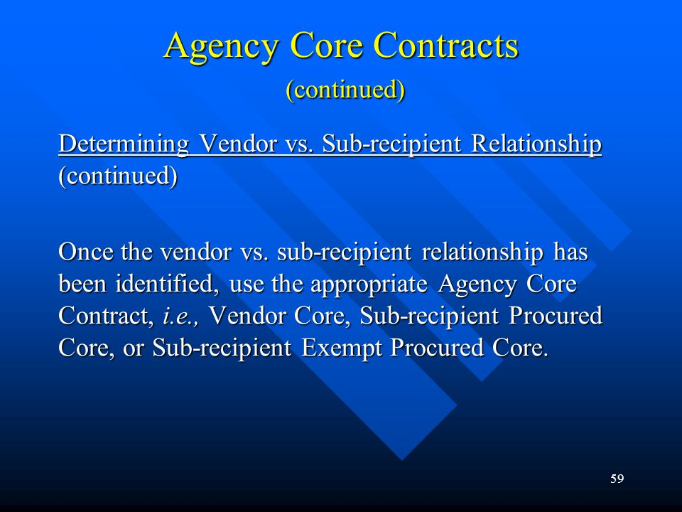 59 Agency Core Contracts (continued) Determining Vendor vs. Sub-recipient Relationship (continued) Once the vendor vs. sub-recipient relationship has