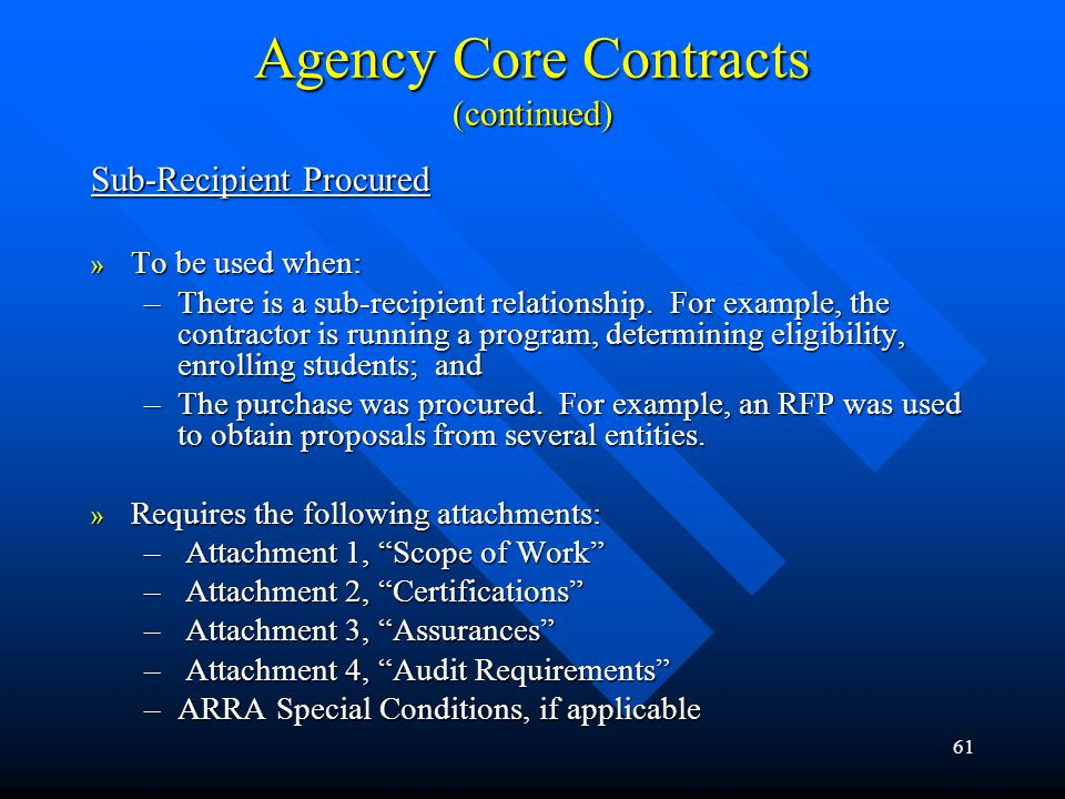 61 Agency Core Contracts (continued) Sub-Recipient Procured » To be used when: –There is a sub-recipient relationship. For example, the contractor is