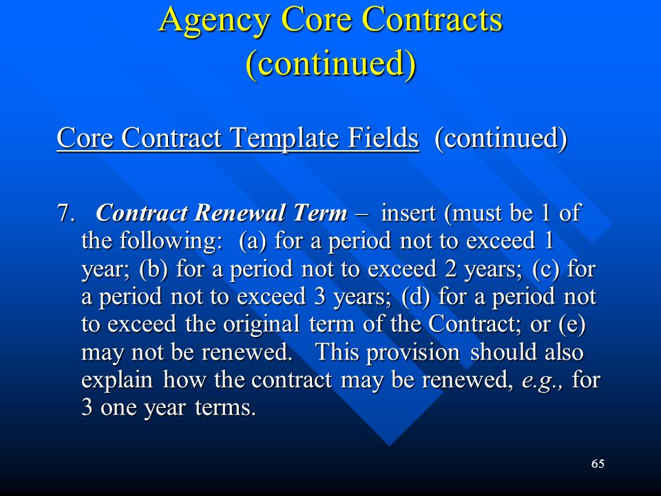 65 Agency Core Contracts (continued) Core Contract Template Fields (continued) 7. Contract Renewal Term – insert (must be 1 of the following: (a) for