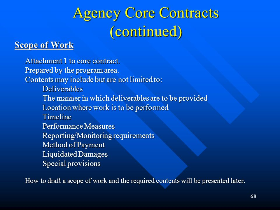 68 Agency Core Contracts (continued) Scope of Work Attachment 1 to core contract. Prepared by the program area. Contents may include but are not limit