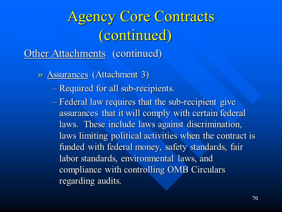 70 Agency Core Contracts (continued) Other Attachments (continued) »Assurances (Attachment 3) –Required for all sub-recipients. –Federal law requires