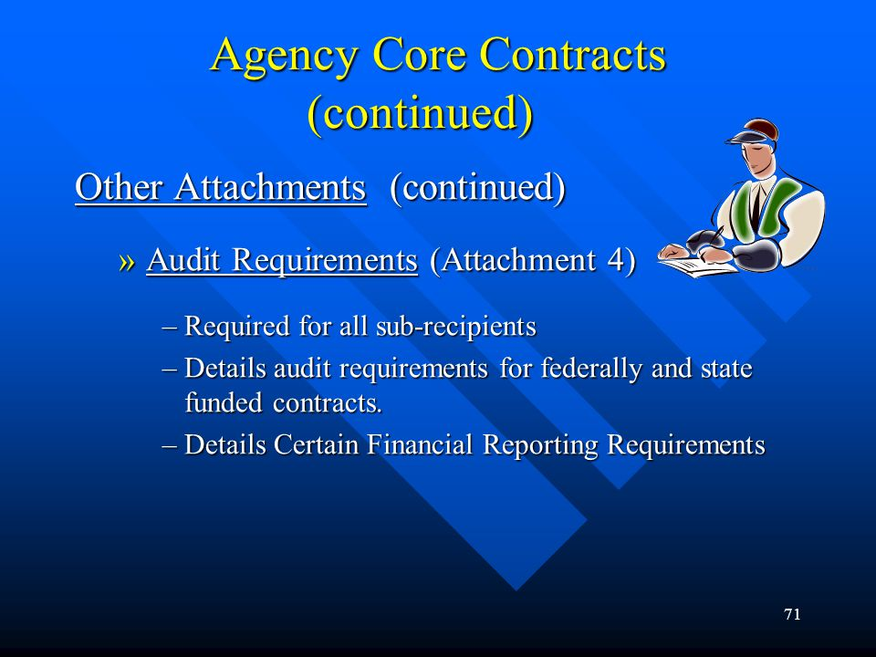 71 Agency Core Contracts (continued) Other Attachments (continued) »Audit Requirements (Attachment 4) –Required for all sub-recipients –Details audit
