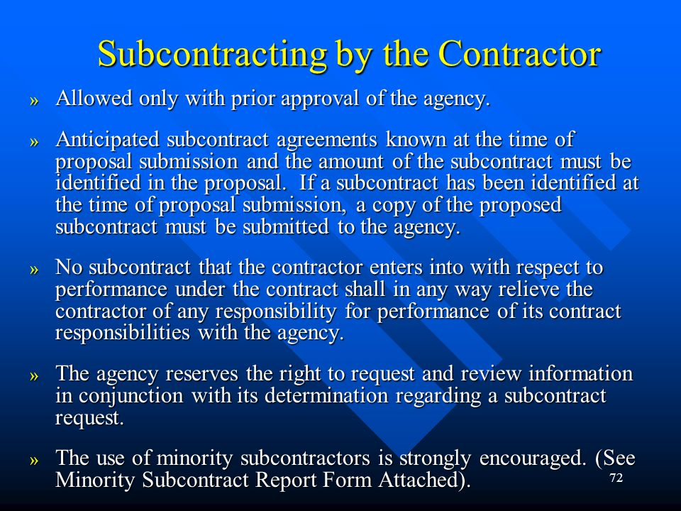 72 Subcontracting by the Contractor » Allowed only with prior approval of the agency. » Anticipated subcontract agreements known at the time of propos