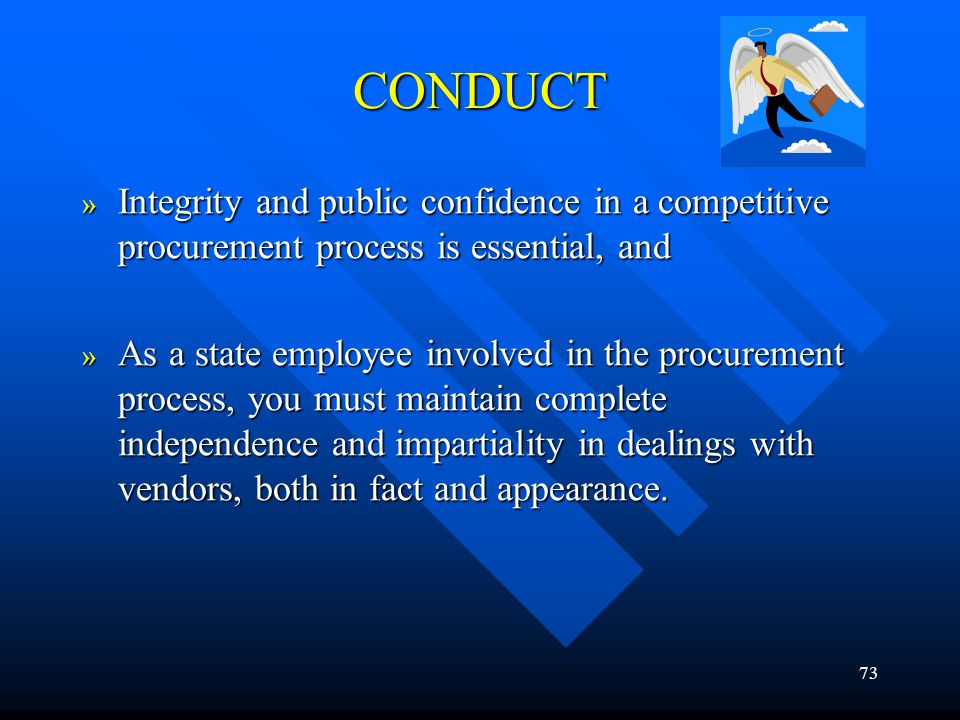 73 CONDUCT » Integrity and public confidence in a competitive procurement process is essential, and » As a state employee involved in the procurement