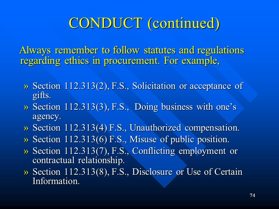 74 CONDUCT (continued) Always remember to follow statutes and regulations regarding ethics in procurement. For example, Always remember to follow stat