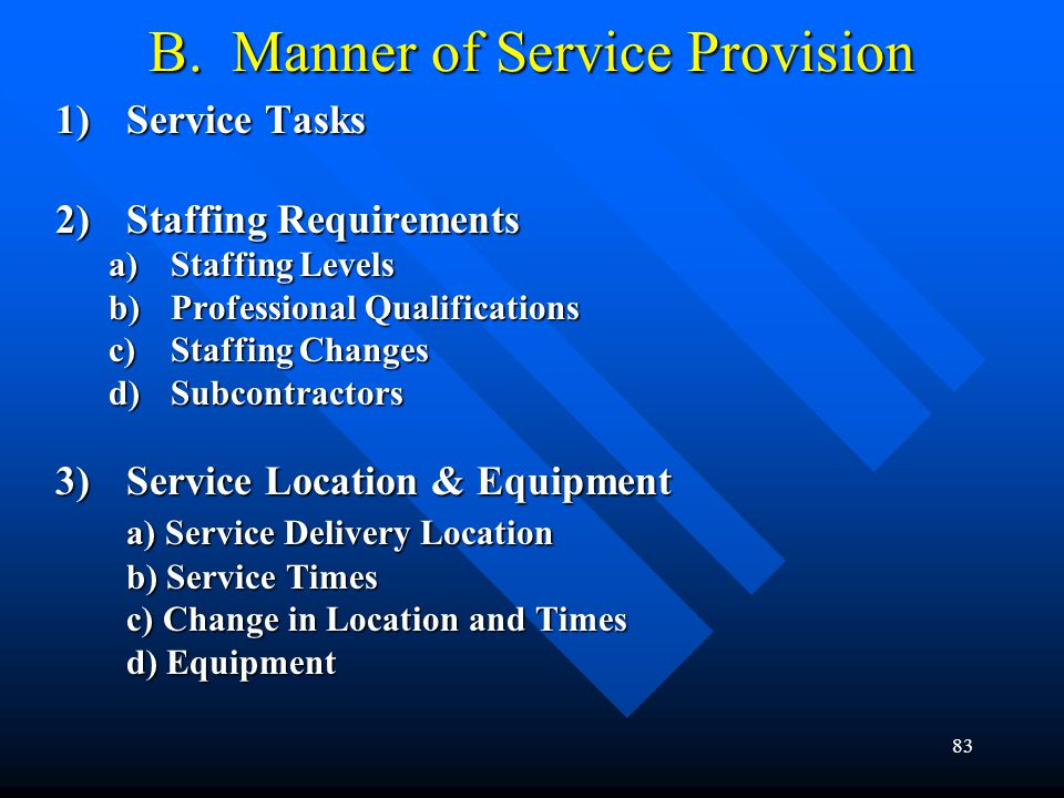 83 B. Manner of Service Provision 1)Service Tasks 2)Staffing Requirements a)Staffing Levels b)Professional Qualifications c)Staffing Changes d)Subcont