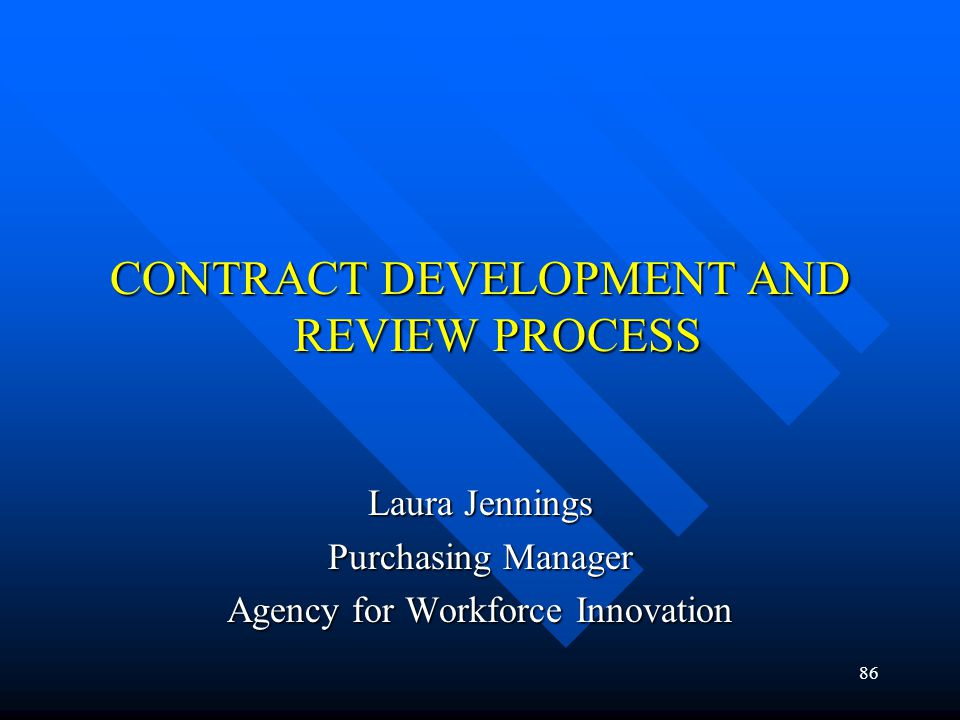 86 CONTRACT DEVELOPMENT AND REVIEW PROCESS Laura Jennings Purchasing Manager Agency for Workforce Innovation