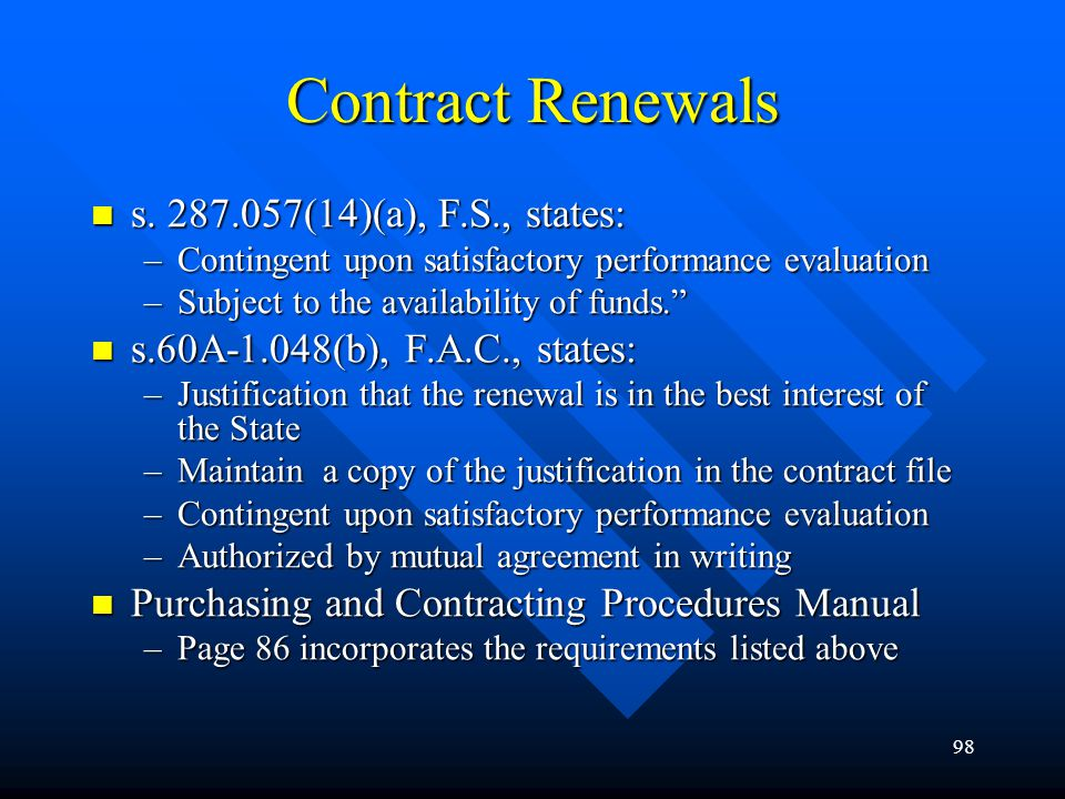 98 Contract Renewals s. 287.057(14)(a), F.S., states: s. 287.057(14)(a), F.S., states: –Contingent upon satisfactory performance evaluation –Subject t