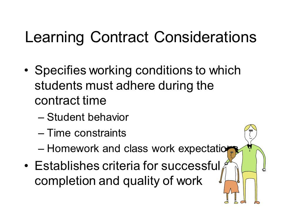 Learning Contract Considerations Specifies working conditions to which students must adhere during the contract time –Student behavior –Time constraints –Homework and class work expectations Establishes criteria for successful completion and quality of work