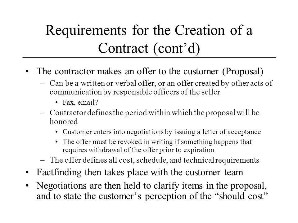 Requirements for the Creation of a Contract (contd) The contractor makes an offer to the customer (Proposal) –Can be a written or verbal offer, or an offer created by other acts of communication by responsible officers of the seller Fax, email.