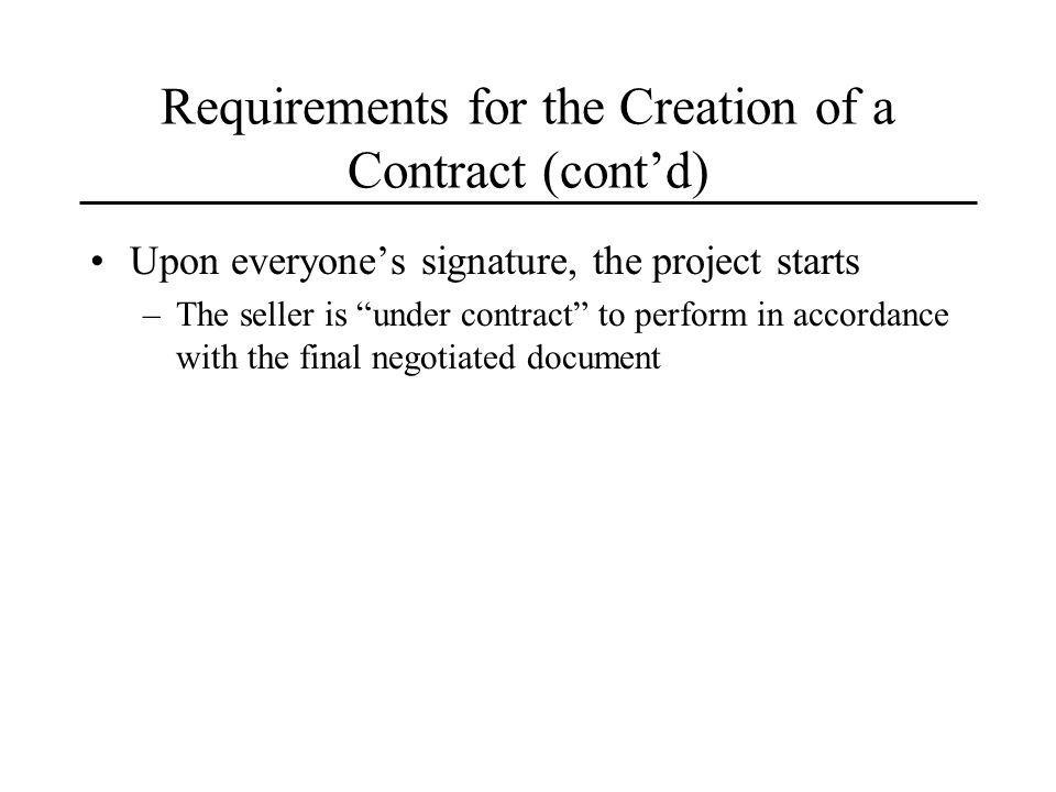 Requirements for the Creation of a Contract (contd) Upon everyones signature, the project starts –The seller is under contract to perform in accordance with the final negotiated document