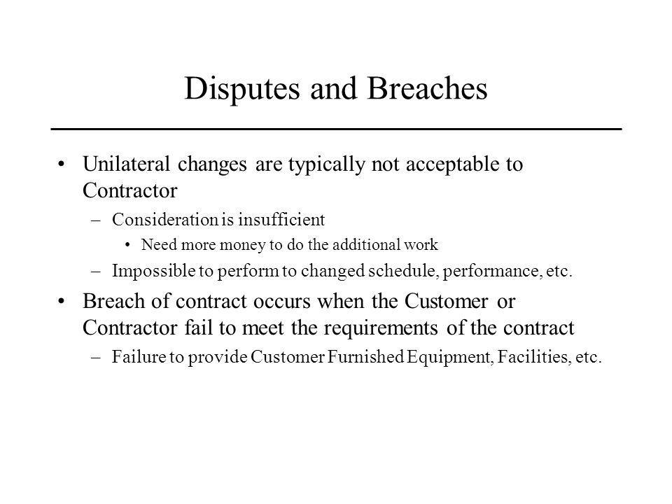 Disputes and Breaches Unilateral changes are typically not acceptable to Contractor –Consideration is insufficient Need more money to do the additional work –Impossible to perform to changed schedule, performance, etc.