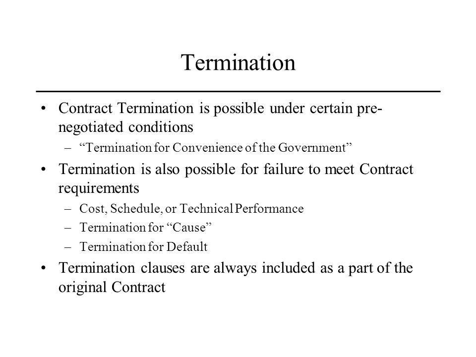 Termination Contract Termination is possible under certain pre- negotiated conditions –Termination for Convenience of the Government Termination is also possible for failure to meet Contract requirements –Cost, Schedule, or Technical Performance –Termination for Cause –Termination for Default Termination clauses are always included as a part of the original Contract
