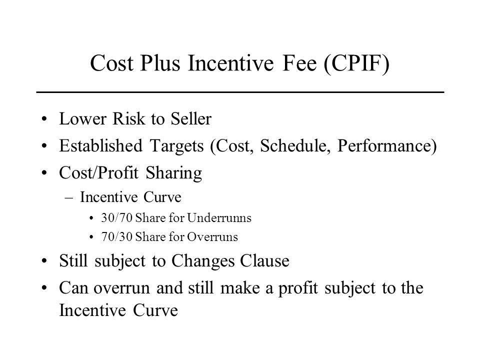 Cost Plus Incentive Fee (CPIF) Lower Risk to Seller Established Targets (Cost, Schedule, Performance) Cost/Profit Sharing –Incentive Curve 30/70 Share for Underrunns 70/30 Share for Overruns Still subject to Changes Clause Can overrun and still make a profit subject to the Incentive Curve