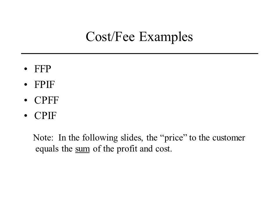 Cost/Fee Examples FFP FPIF CPFF CPIF Note: In the following slides, the price to the customer equals the sum of the profit and cost.