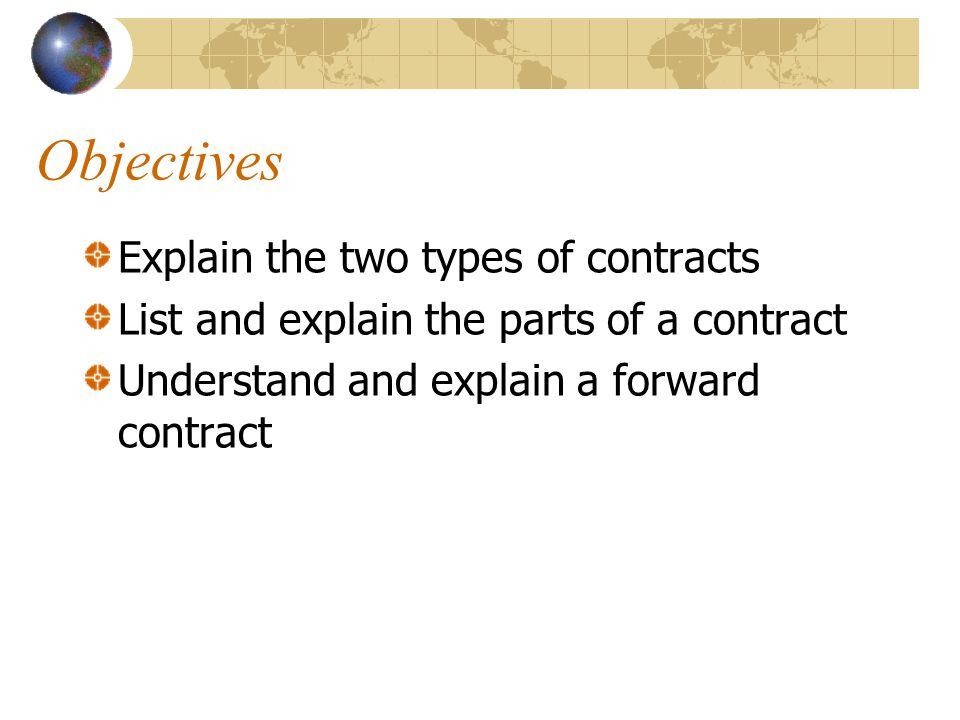 Objectives Explain the two types of contracts List and explain the parts of a contract Understand and explain a forward contract