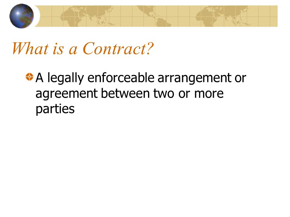 What is a Contract? A legally enforceable arrangement or agreement between two or more parties
