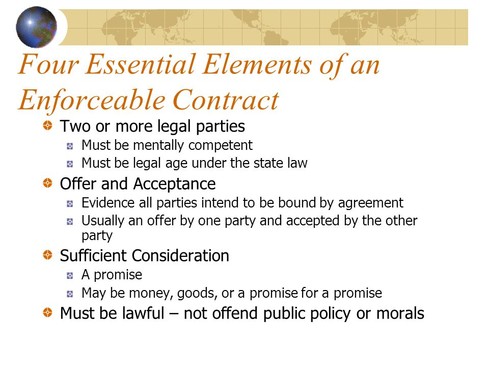 Four Essential Elements of an Enforceable Contract Two or more legal parties Must be mentally competent Must be legal age under the state law Offer and Acceptance Evidence all parties intend to be bound by agreement Usually an offer by one party and accepted by the other party Sufficient Consideration A promise May be money, goods, or a promise for a promise Must be lawful – not offend public policy or morals
