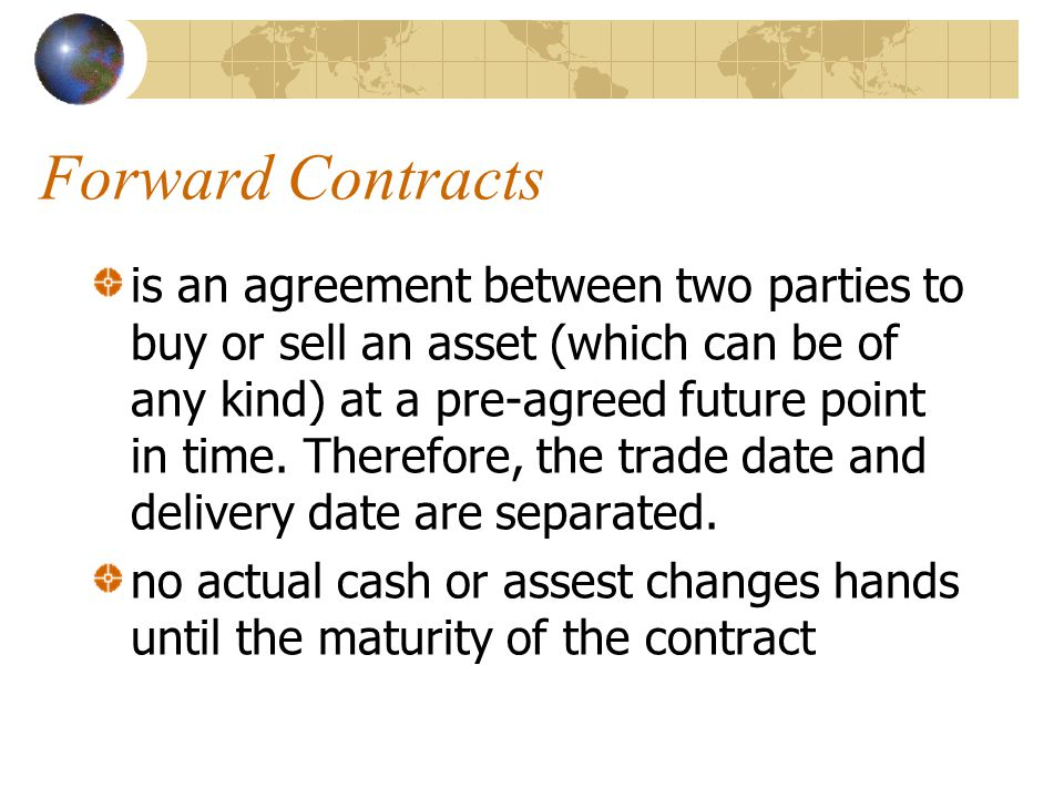 Forward Contracts is an agreement between two parties to buy or sell an asset (which can be of any kind) at a pre-agreed future point in time.