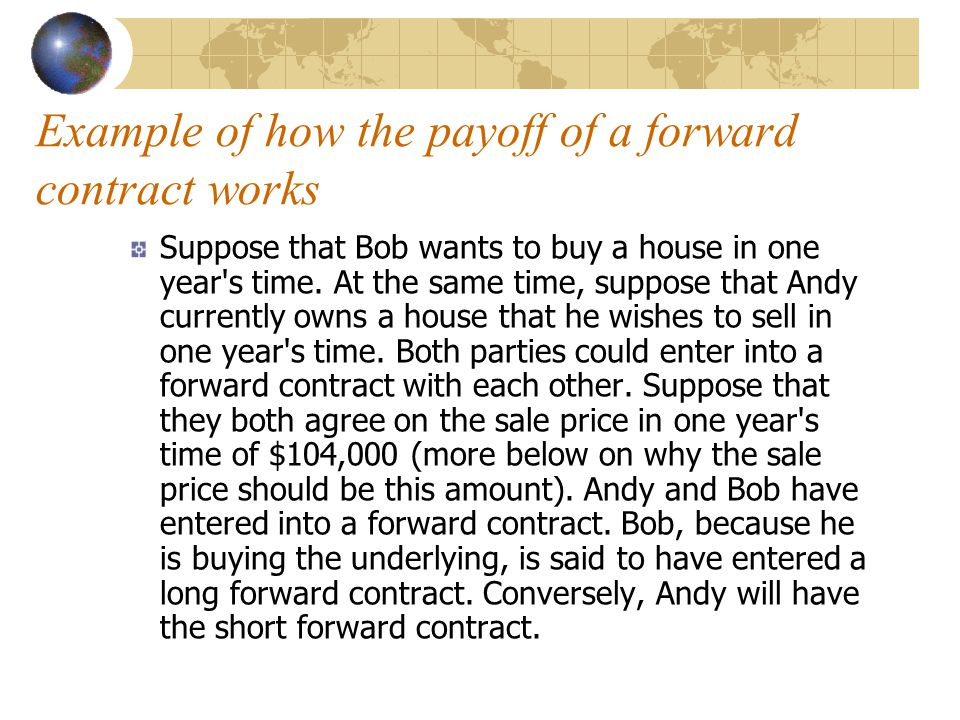 Example of how the payoff of a forward contract works Suppose that Bob wants to buy a house in one year s time.