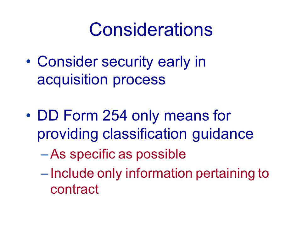 Considerations (continued) Revisit security requirements at various stages: –Pre-award –Award –R&D –Production –etc.