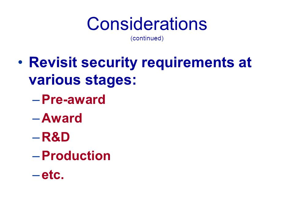 Considerations (continued) Upon contract completion or termination, contractor must: –Return ALL classified received or generated under the contract; –Destroy all of the classified; or, –Request retention for a specified period of time
