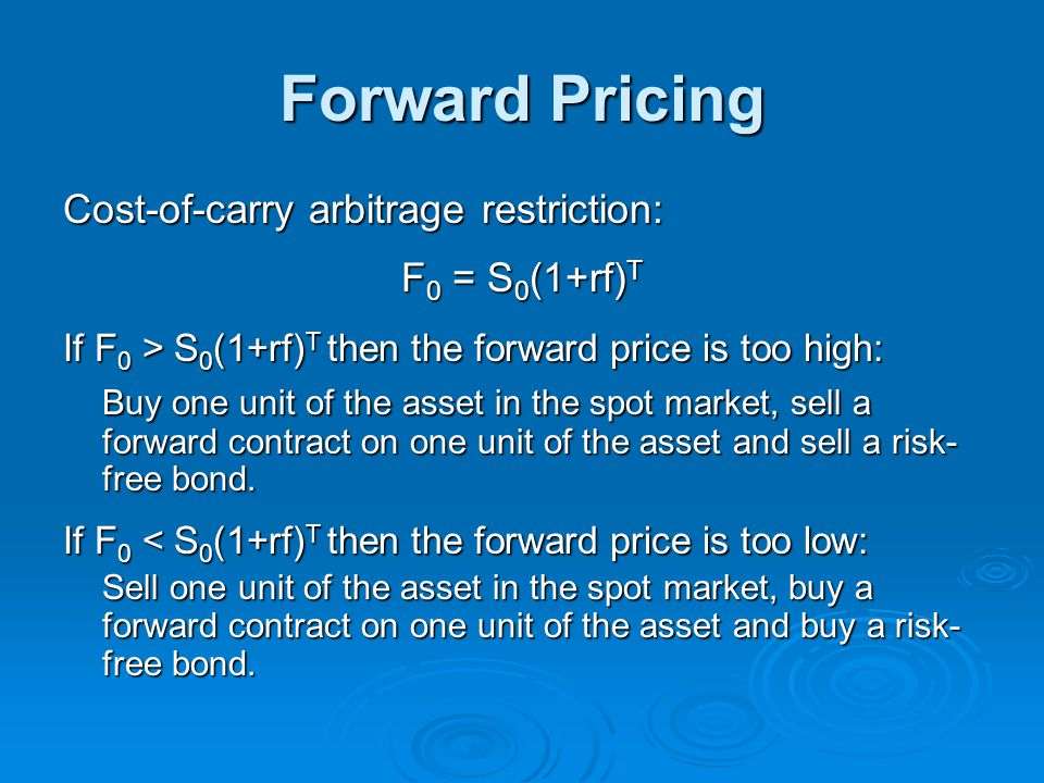 Forward Pricing Cost-of-carry arbitrage restriction: F 0 = S 0 (1+rf) T If F 0 > S 0 (1+rf) T then the forward price is too high: Buy one unit of the