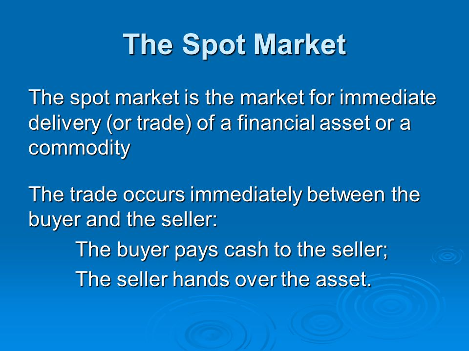 The Spot Market The spot market is the market for immediate delivery (or trade) of a financial asset or a commodity The trade occurs immediately betwe